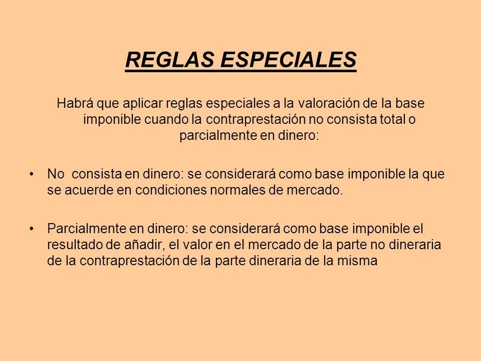 REGLAS ESPECIALES Habrá que aplicar reglas especiales a la valoración de la base imponible cuando la contraprestación no consista total o parcialmente