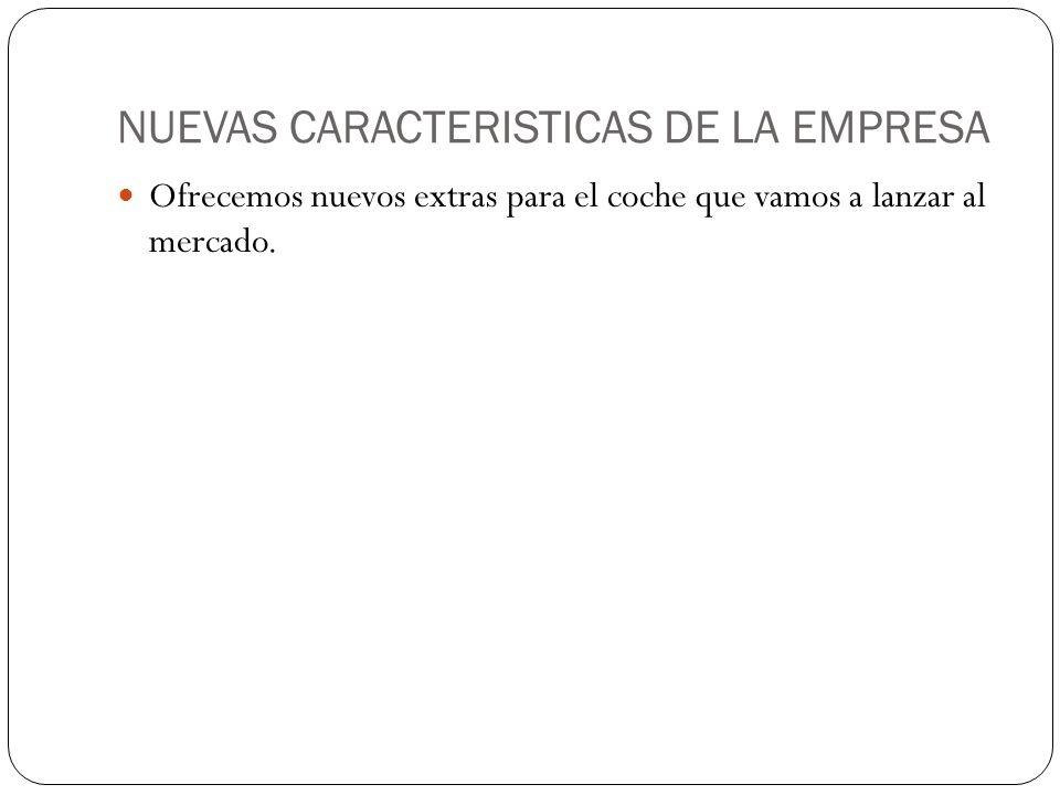 NUEVAS CARACTERISTICAS DE LA EMPRESA Ofrecemos nuevos extras para el coche que vamos a lanzar al mercado.