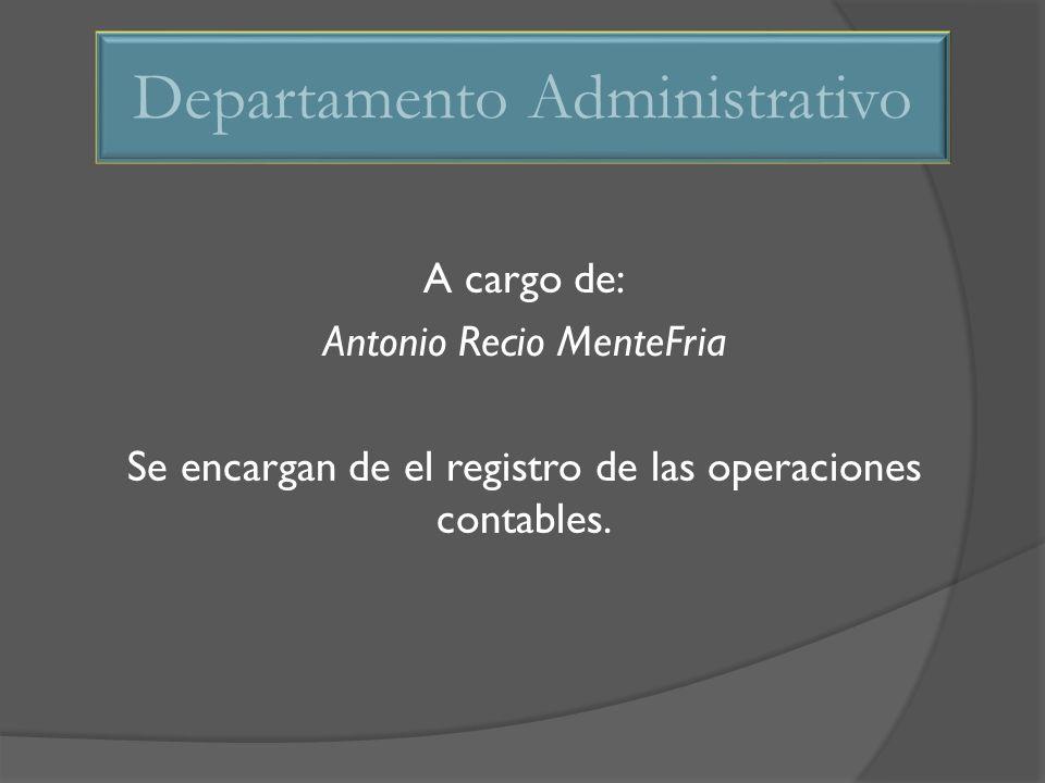 A cargo de: Antonio Recio MenteFria Se encargan de el registro de las operaciones contables. Departamento Administrativo