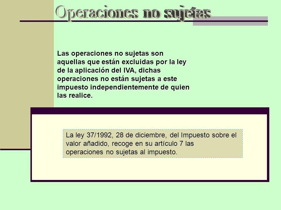 La ley 37/1992, 28 de diciembre, del Impuesto sobre el valor añadido, recoge en su artículo 7 las operaciones no sujetas al impuesto. Las operaciones