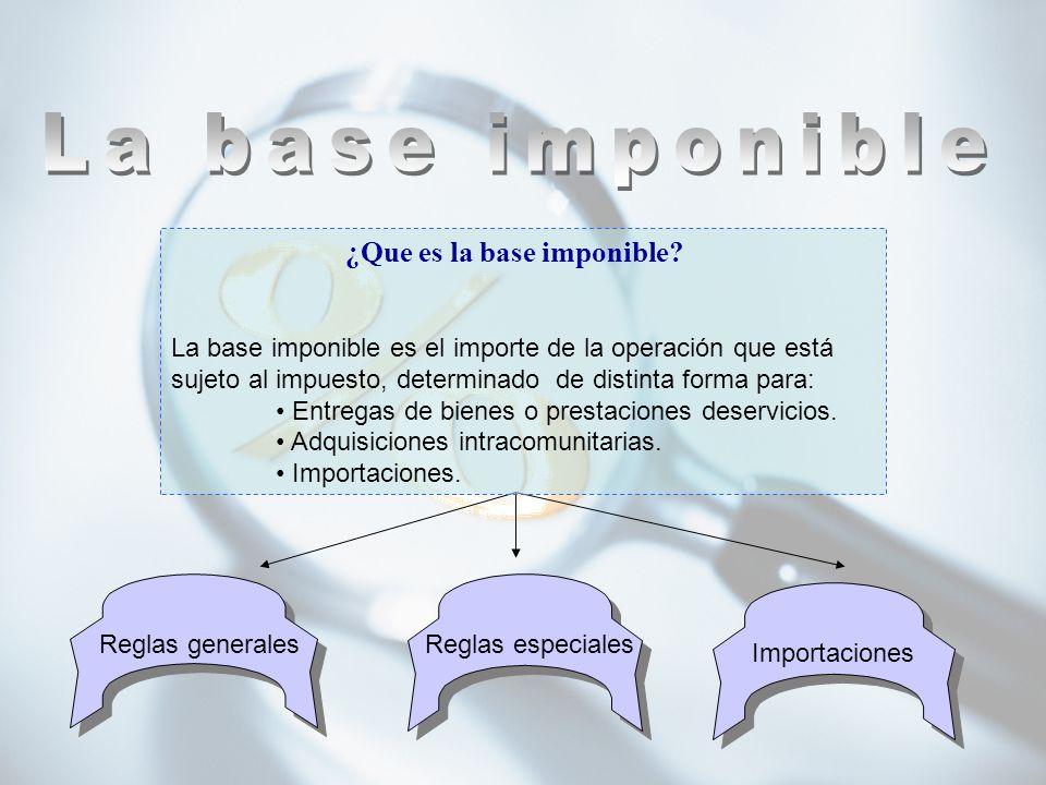 Reglas especiales Importaciones Reglas generales ¿Que es la base imponible? La base imponible es el importe de la operación que está sujeto al impuest