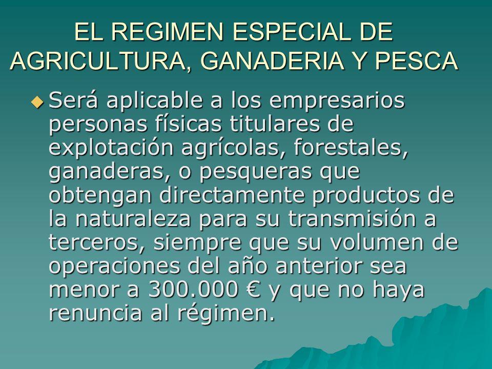 EL REGIMEN ESPECIAL DE AGRICULTURA, GANADERIA Y PESCA Será aplicable a los empresarios personas físicas titulares de explotación agrícolas, forestales
