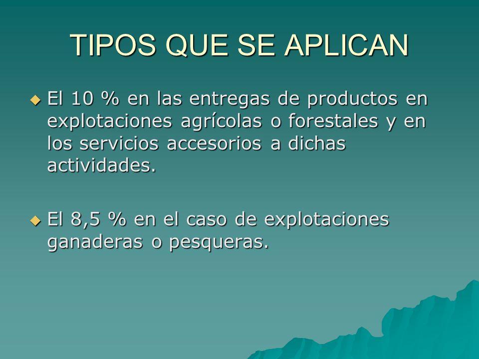 TIPOS QUE SE APLICAN El 10 % en las entregas de productos en explotaciones agrícolas o forestales y en los servicios accesorios a dichas actividades.