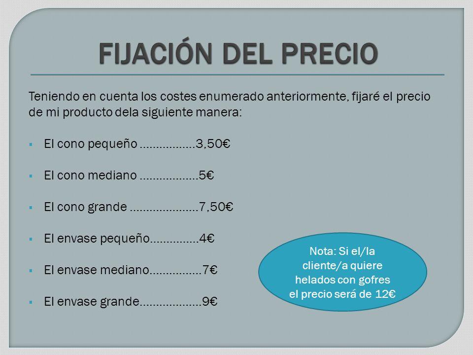 Teniendo en cuenta los costes enumerado anteriormente, fijaré el precio de mi producto dela siguiente manera: El cono pequeño ……………..3,50 El cono mediano ………………5 El cono grande …………………7,50 El envase pequeño……………4 El envase mediano…………….7 El envase grande……………….9 Nota: Si el/la cliente/a quiere helados con gofres el precio será de 12