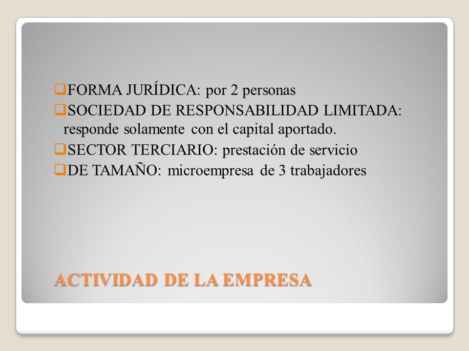 ACTIVIDAD DE LA EMPRESA FORMA JURÍDICA: por 2 personas SOCIEDAD DE RESPONSABILIDAD LIMITADA: responde solamente con el capital aportado.
