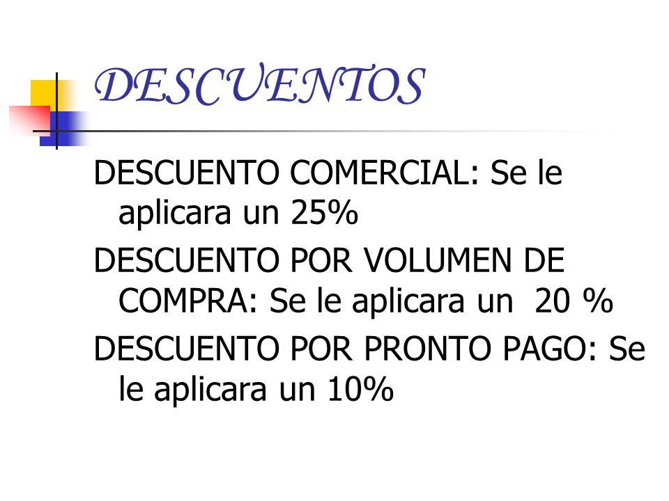 DESCUENTOS DESCUENTO COMERCIAL: Se le aplicara un 25% DESCUENTO POR VOLUMEN DE COMPRA: Se le aplicara un 20 % DESCUENTO POR PRONTO PAGO: Se le aplicar