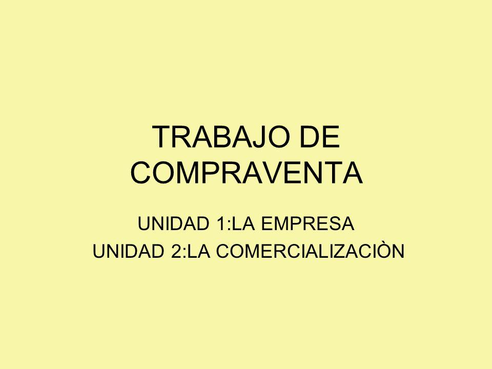 TRABAJO DE COMPRAVENTA UNIDAD 1:LA EMPRESA UNIDAD 2:LA COMERCIALIZACIÒN