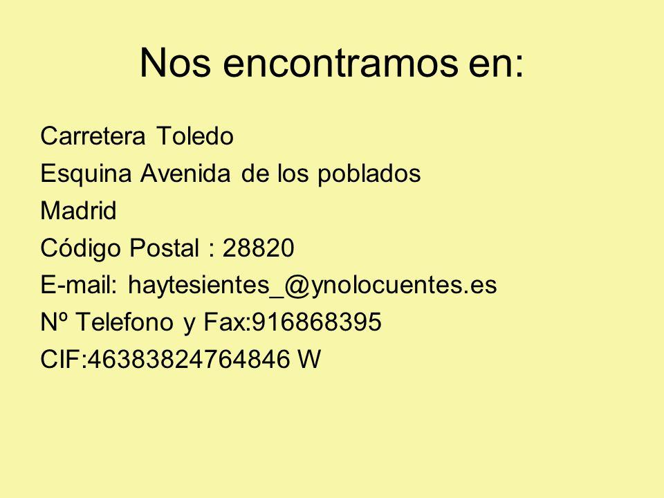Nos encontramos en: Carretera Toledo Esquina Avenida de los poblados Madrid Código Postal : 28820 E-mail: haytesientes_@ynolocuentes.es Nº Telefono y Fax:916868395 CIF:46383824764846 W