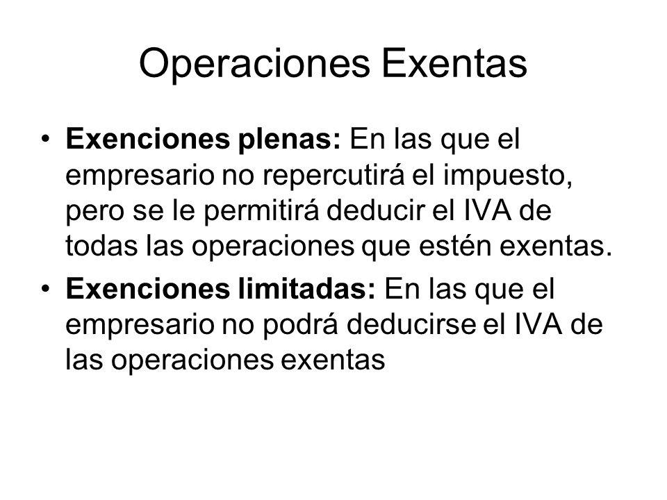 Operaciones Exentas Exenciones plenas: En las que el empresario no repercutirá el impuesto, pero se le permitirá deducir el IVA de todas las operacion