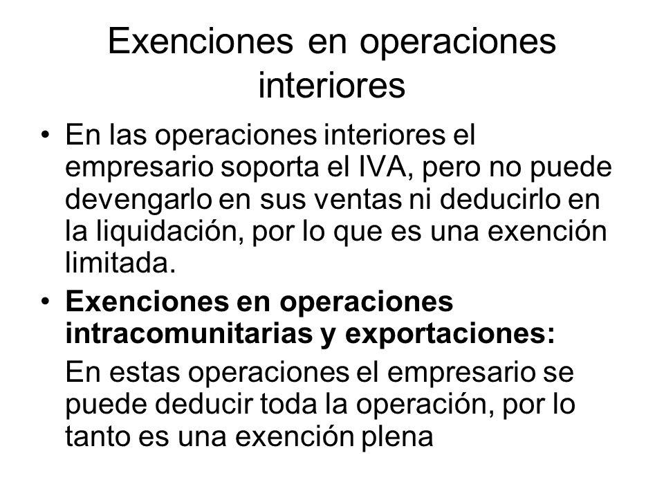 Exenciones en operaciones interiores En las operaciones interiores el empresario soporta el IVA, pero no puede devengarlo en sus ventas ni deducirlo e