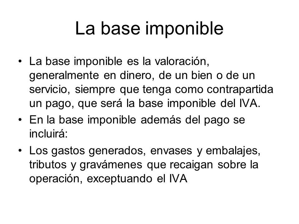 La base imponible La base imponible es la valoración, generalmente en dinero, de un bien o de un servicio, siempre que tenga como contrapartida un pag