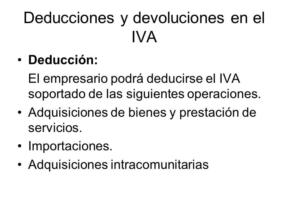 Deducciones y devoluciones en el IVA Deducción: El empresario podrá deducirse el IVA soportado de las siguientes operaciones. Adquisiciones de bienes