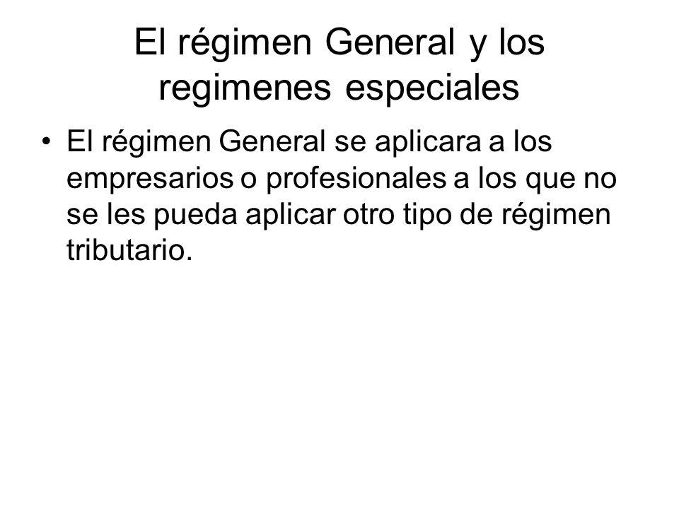 El régimen General y los regimenes especiales El régimen General se aplicara a los empresarios o profesionales a los que no se les pueda aplicar otro