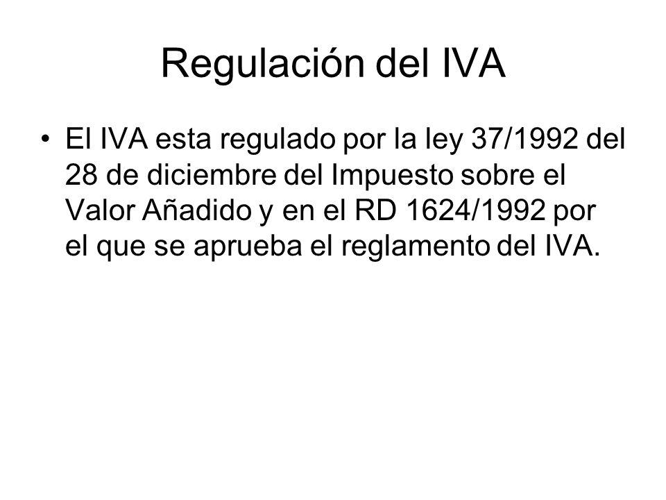 Regulación del IVA El IVA esta regulado por la ley 37/1992 del 28 de diciembre del Impuesto sobre el Valor Añadido y en el RD 1624/1992 por el que se