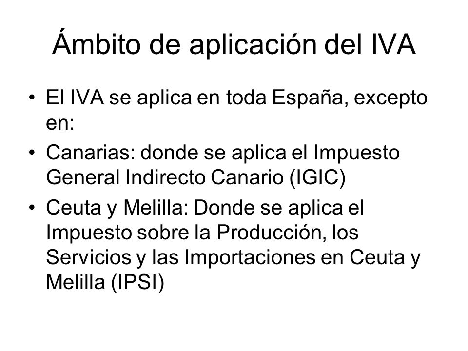 Ámbito de aplicación del IVA El IVA se aplica en toda España, excepto en: Canarias: donde se aplica el Impuesto General Indirecto Canario (IGIC) Ceuta