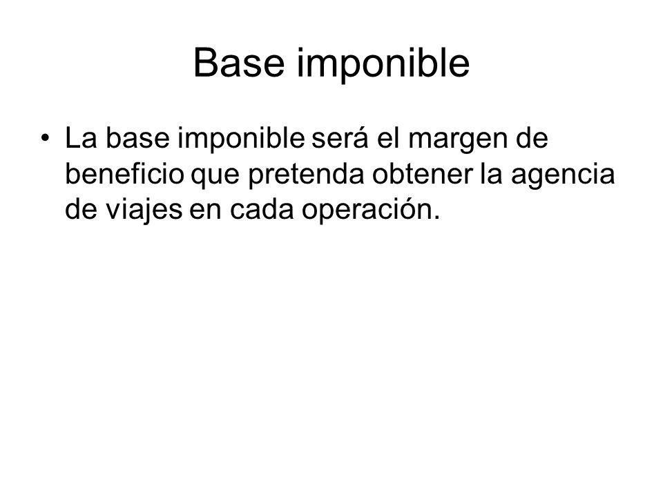 Base imponible La base imponible será el margen de beneficio que pretenda obtener la agencia de viajes en cada operación.