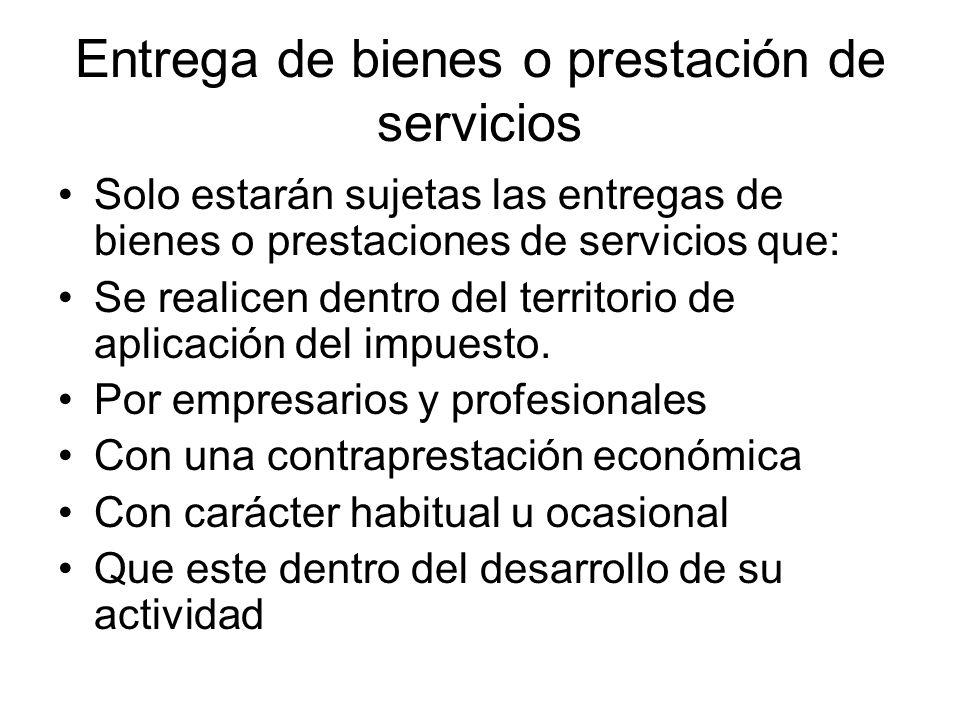 Entrega de bienes o prestación de servicios Solo estarán sujetas las entregas de bienes o prestaciones de servicios que: Se realicen dentro del territ