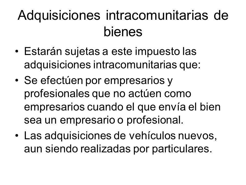 Adquisiciones intracomunitarias de bienes Estarán sujetas a este impuesto las adquisiciones intracomunitarias que: Se efectúen por empresarios y profe