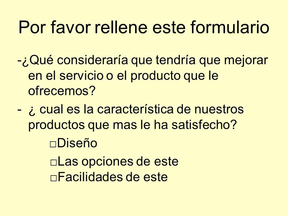 Por favor rellene este formulario -¿Qué consideraría que tendría que mejorar en el servicio o el producto que le ofrecemos? -¿ cual es la característi