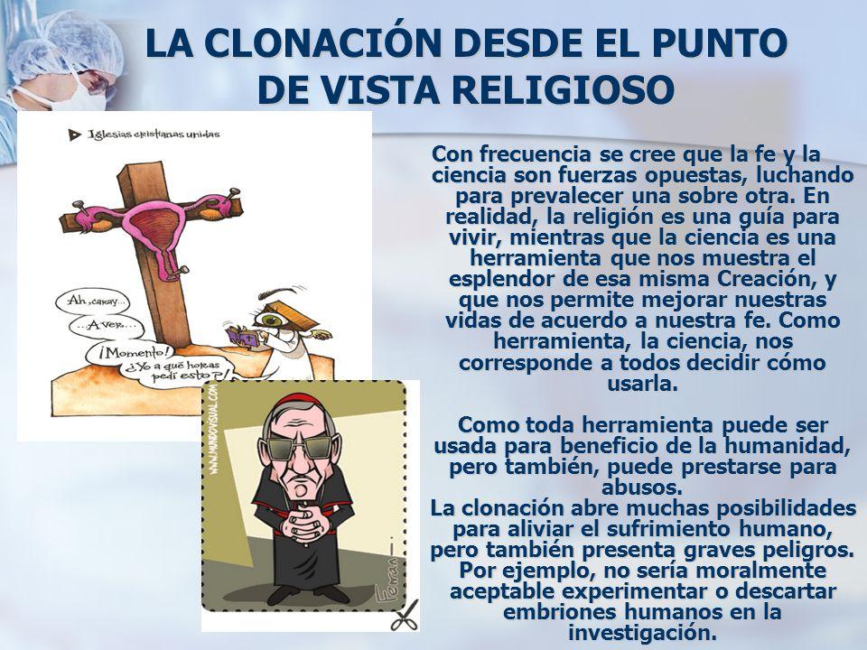 LA CLONACIÓN DESDE EL PUNTO DE VISTA RELIGIOSO Con frecuencia se cree que la fe y la ciencia son fuerzas opuestas, luchando para prevalecer una sobre