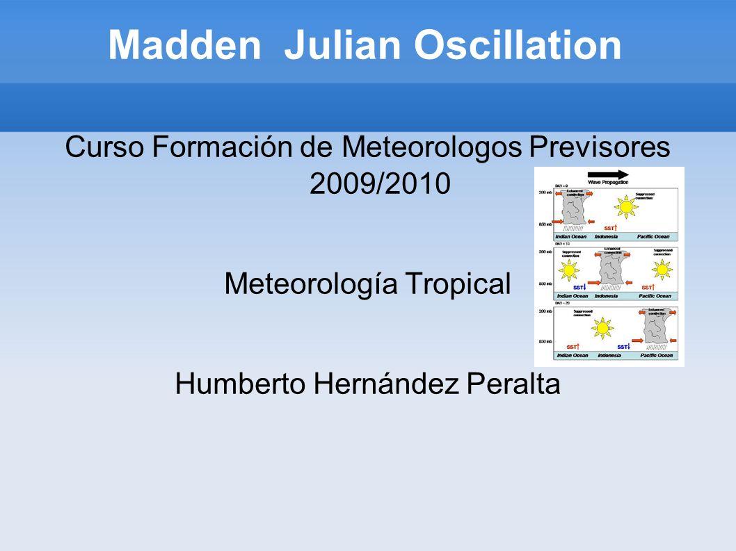 Madden Julian Oscillation Curso Formación de Meteorologos Previsores 2009/2010 Meteorología Tropical Humberto Hernández Peralta