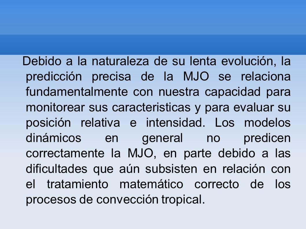 Debido a la naturaleza de su lenta evolución, la predicción precisa de la MJO se relaciona fundamentalmente con nuestra capacidad para monitorear sus