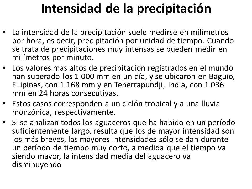 Intensidad de la precipitación La intensidad de la precipitación suele medirse en milímetros por hora, es decir, precipitación por unidad de tiempo. C