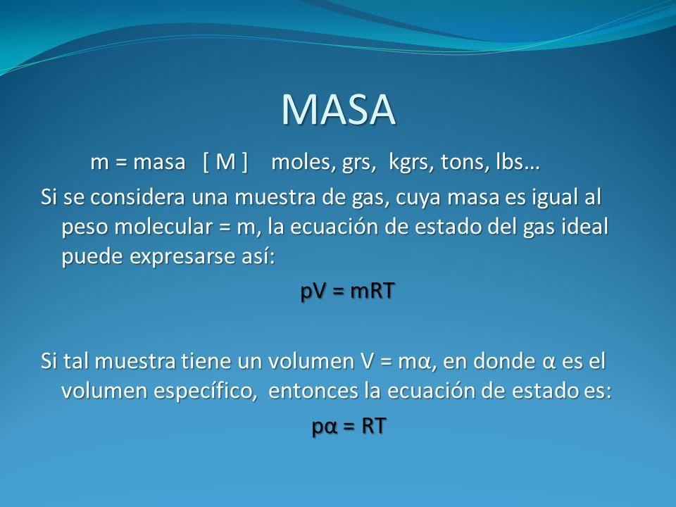 MASA m = masa [ M ] moles, grs, kgrs, tons, lbs… m = masa [ M ] moles, grs, kgrs, tons, lbs… Si se considera una muestra de gas, cuya masa es igual al