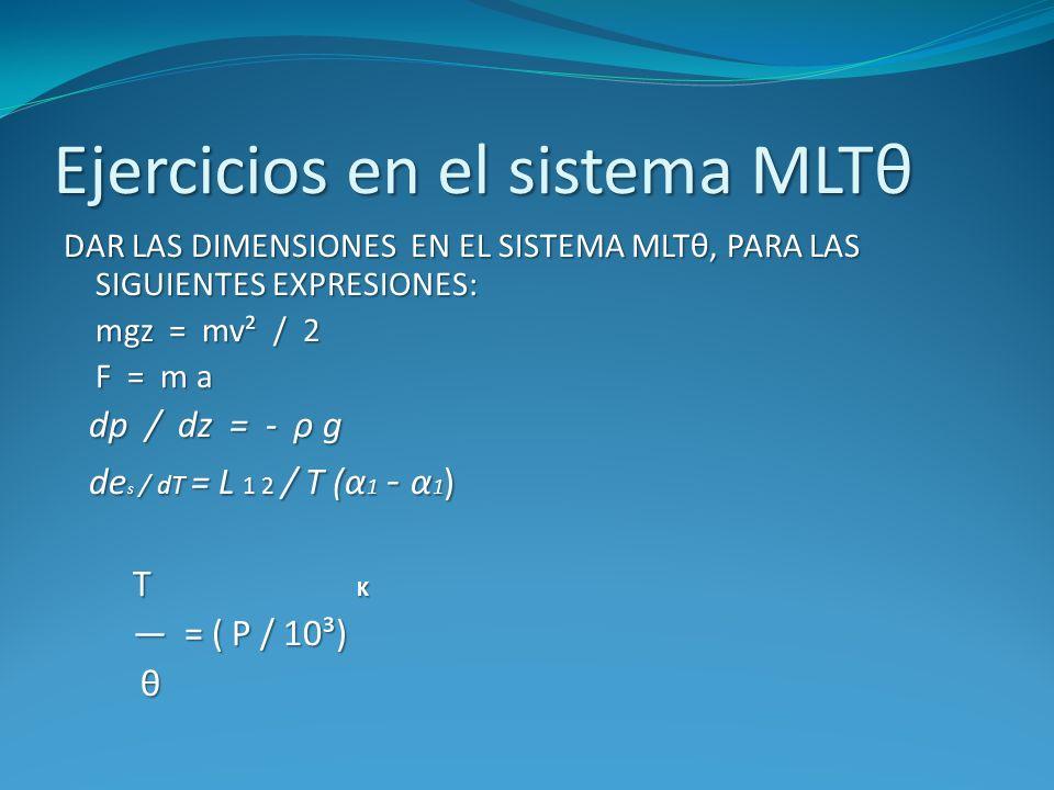 Ejercicios en el sistema MLTθ DAR LAS DIMENSIONES EN EL SISTEMA MLTθ, PARA LAS SIGUIENTES EXPRESIONES: mgz = mv² / 2 mgz = mv² / 2 F = m a F = m a dp