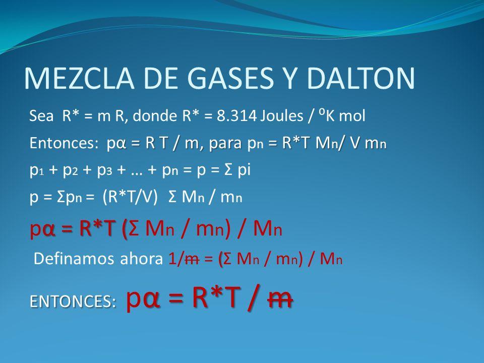 MEZCLA DE GASES Y DALTON Sea R* = m R, donde R* = 8.314 Joules / K mol α = R T / m, para = R*T M n / V m n Entonces: pα = R T / m, para p n = R*T M n