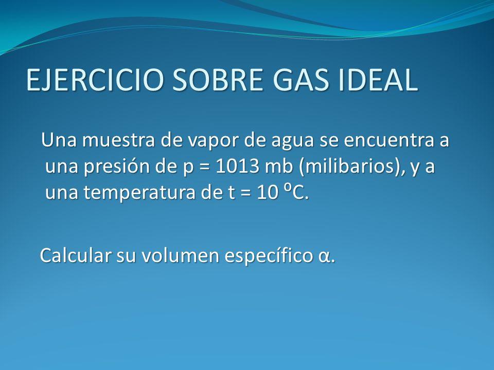 EJERCICIO SOBRE GAS IDEAL Una muestra de vapor de agua se encuentra a una presión de p = 1013 mb (milibarios), y a una temperatura de t = 10 C. Calcul