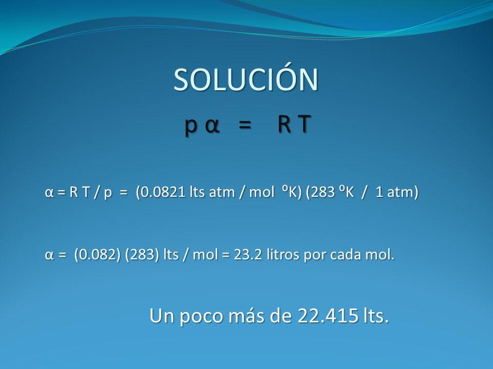 SOLUCIÓN p α = R T p α = R T α = R T / p = (0.0821 lts atm / mol K) (283 K / 1 atm) α = R T / p = (0.0821 lts atm / mol K) (283 K / 1 atm) α = (0.082)