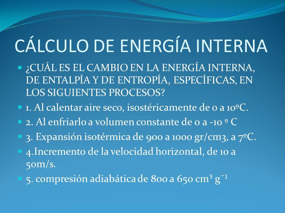 CÁLCULO DE ENERGÍA INTERNA ¿CUÁL ES EL CAMBIO EN LA ENERGÍA INTERNA, DE ENTALPÍA Y DE ENTROPÍA, ESPECÍFICAS, EN LOS SIGUIENTES PROCESOS? 1. Al calenta