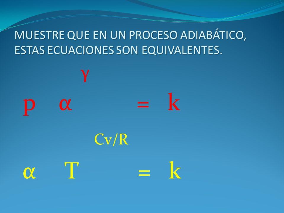 MUESTRE QUE EN UN PROCESO ADIABÁTICO, ESTAS ECUACIONES SON EQUIVALENTES. γ p α = k Cv/R α T = k