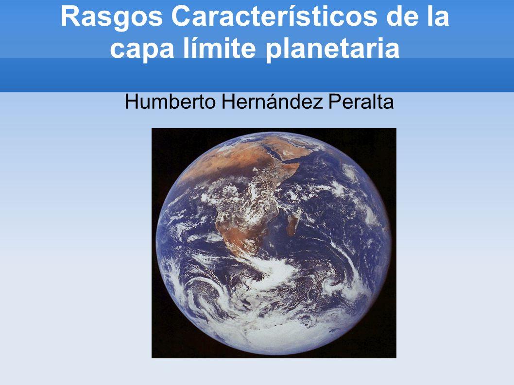 Rasgos Característicos de la capa límite planetaria Humberto Hernández Peralta