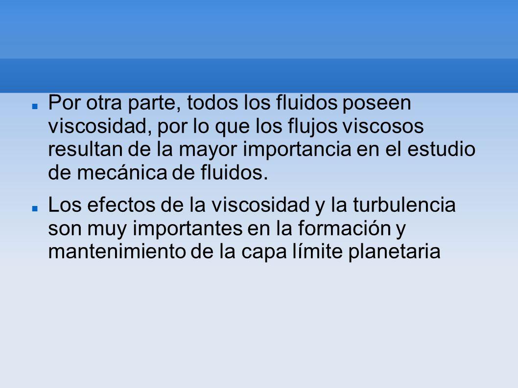 Por otra parte, todos los fluidos poseen viscosidad, por lo que los flujos viscosos resultan de la mayor importancia en el estudio de mecánica de flui