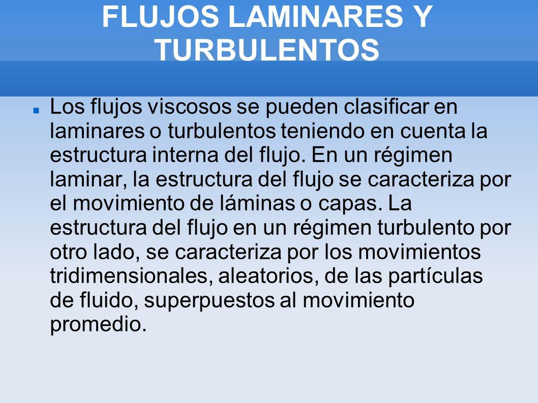 FLUJOS LAMINARES Y TURBULENTOS Los flujos viscosos se pueden clasificar en laminares o turbulentos teniendo en cuenta la estructura interna del flujo.