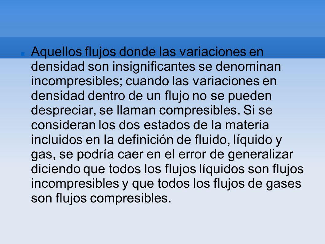 Aquellos flujos donde las variaciones en densidad son insignificantes se denominan incompresibles; cuando las variaciones en densidad dentro de un flu