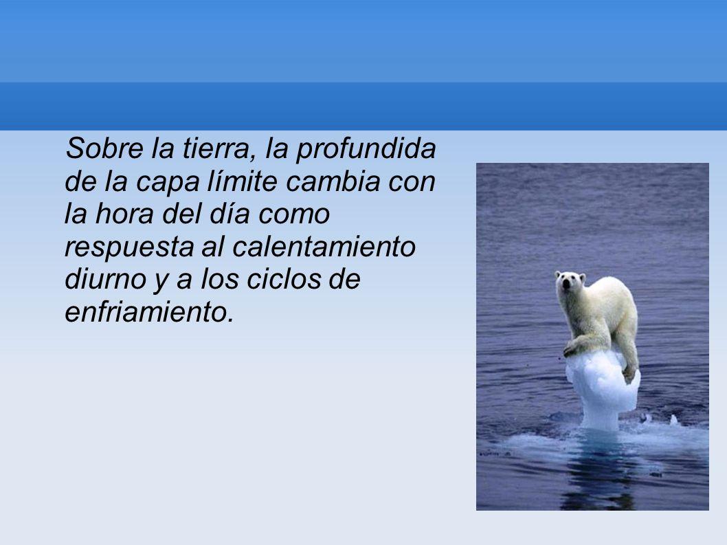 Sobre la tierra, la profundida de la capa límite cambia con la hora del día como respuesta al calentamiento diurno y a los ciclos de enfriamiento.