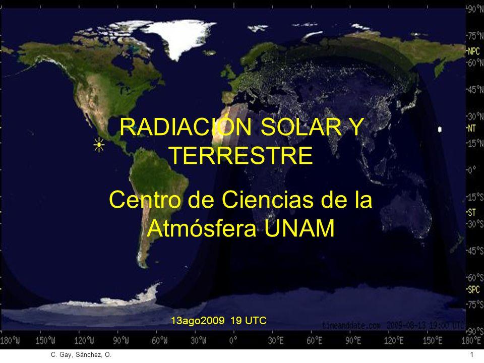 C. Gay, Sánchez, O.1 RADIACIÓN SOLAR Y TERRESTRE Centro de Ciencias de la Atmósfera UNAM 13ago2009 19 UTC