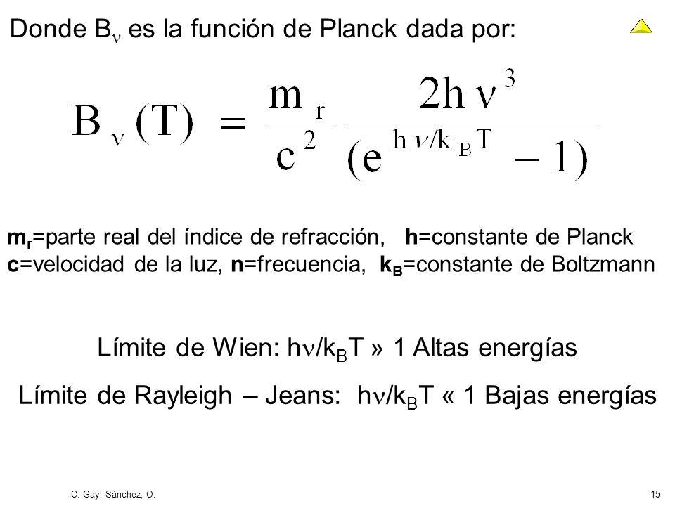 C. Gay, Sánchez, O.15 Donde B es la función de Planck dada por: Límite de Wien: h /k B T » 1 Altas energías Límite de Rayleigh – Jeans: h /k B T « 1 B