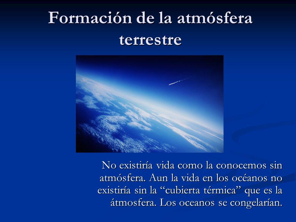 Formación de la atmósfera terrestre No existiría vida como la conocemos sin atmósfera. Aun la vida en los océanos no existiría sin la cubierta térmica