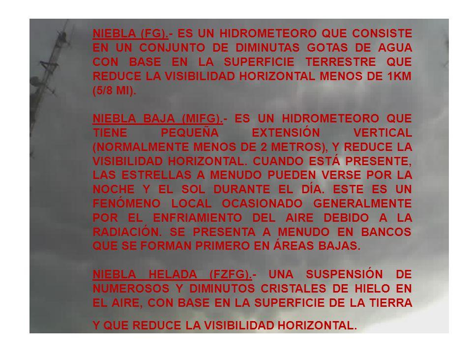 NIEBLA (FG).- ES UN HIDROMETEORO QUE CONSISTE EN UN CONJUNTO DE DIMINUTAS GOTAS DE AGUA CON BASE EN LA SUPERFICIE TERRESTRE QUE REDUCE LA VISIBILIDAD