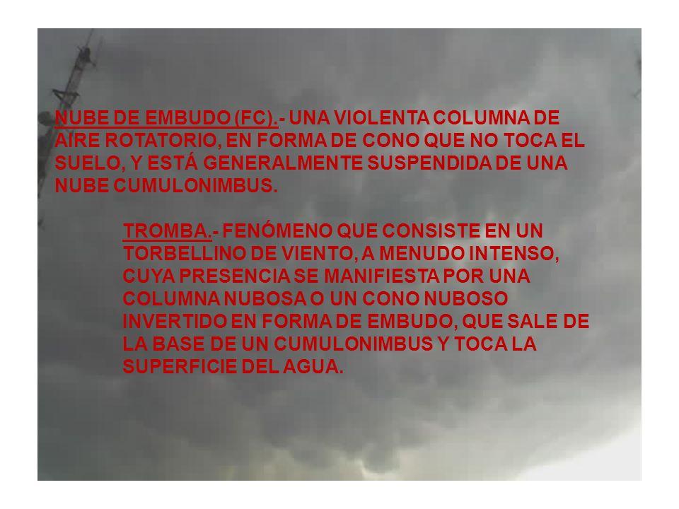NUBE DE EMBUDO (FC).- UNA VIOLENTA COLUMNA DE AIRE ROTATORIO, EN FORMA DE CONO QUE NO TOCA EL SUELO, Y ESTÁ GENERALMENTE SUSPENDIDA DE UNA NUBE CUMULO