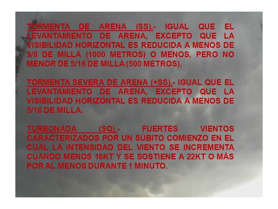 TORMENTA DE ARENA (SS).- IGUAL QUE EL LEVANTAMIENTO DE ARENA, EXCEPTO QUE LA VISIBILIDAD HORIZONTAL ES REDUCIDA A MENOS DE 5/8 DE MILLA (1000 METROS)
