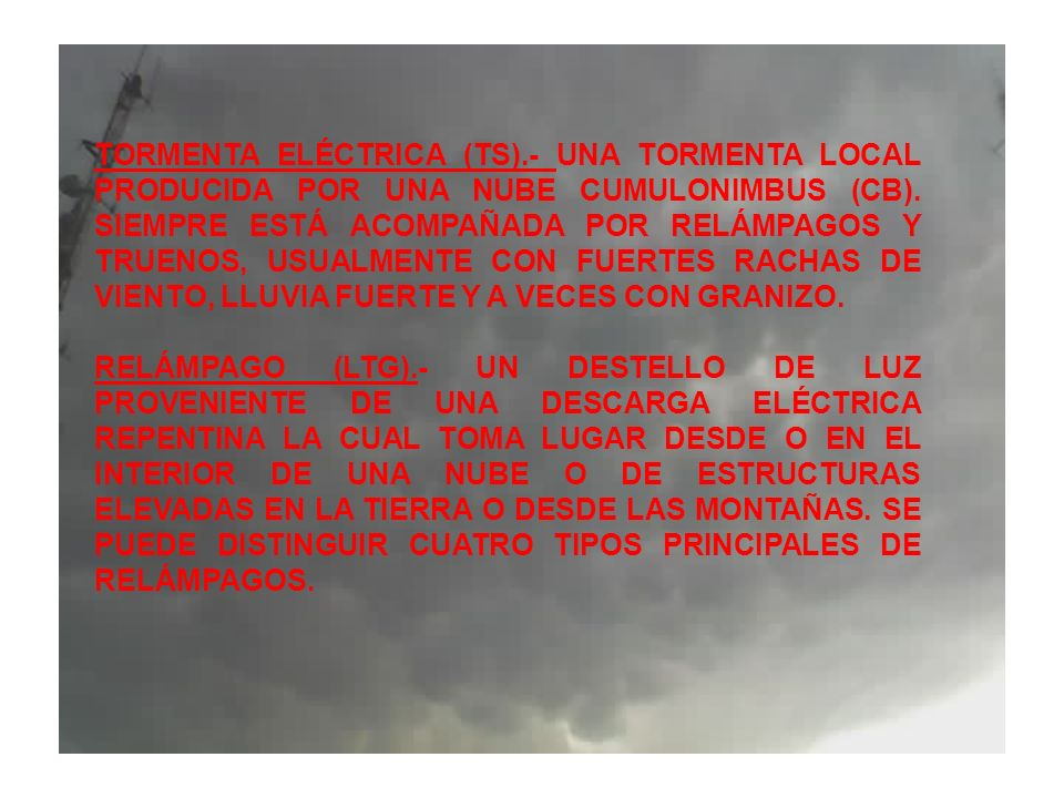 TORMENTA ELÉCTRICA (TS).- UNA TORMENTA LOCAL PRODUCIDA POR UNA NUBE CUMULONIMBUS (CB). SIEMPRE ESTÁ ACOMPAÑADA POR RELÁMPAGOS Y TRUENOS, USUALMENTE CO