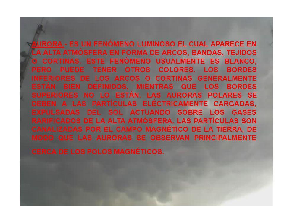 AURORA.- ES UN FENÓMENO LUMINOSO EL CUAL APARECE EN LA ALTA ATMÓSFERA EN FORMA DE ARCOS, BANDAS, TEJIDOS O CORTINAS. ESTE FENÓMENO USUALMENTE ES BLANC