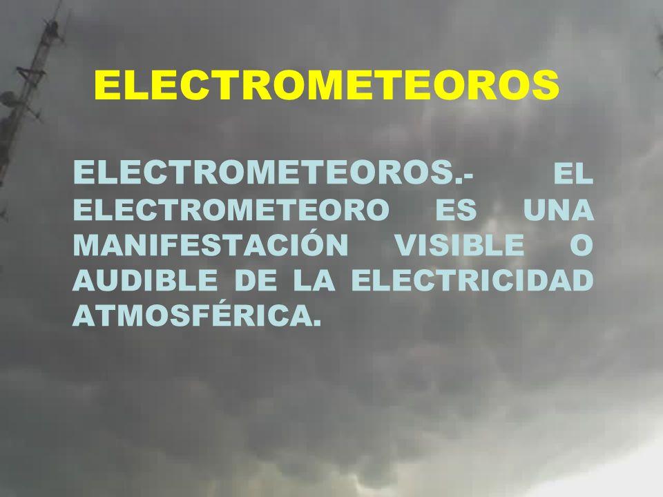 ELECTROMETEOROS ELECTROMETEOROS.- EL ELECTROMETEORO ES UNA MANIFESTACIÓN VISIBLE O AUDIBLE DE LA ELECTRICIDAD ATMOSFÉRICA.