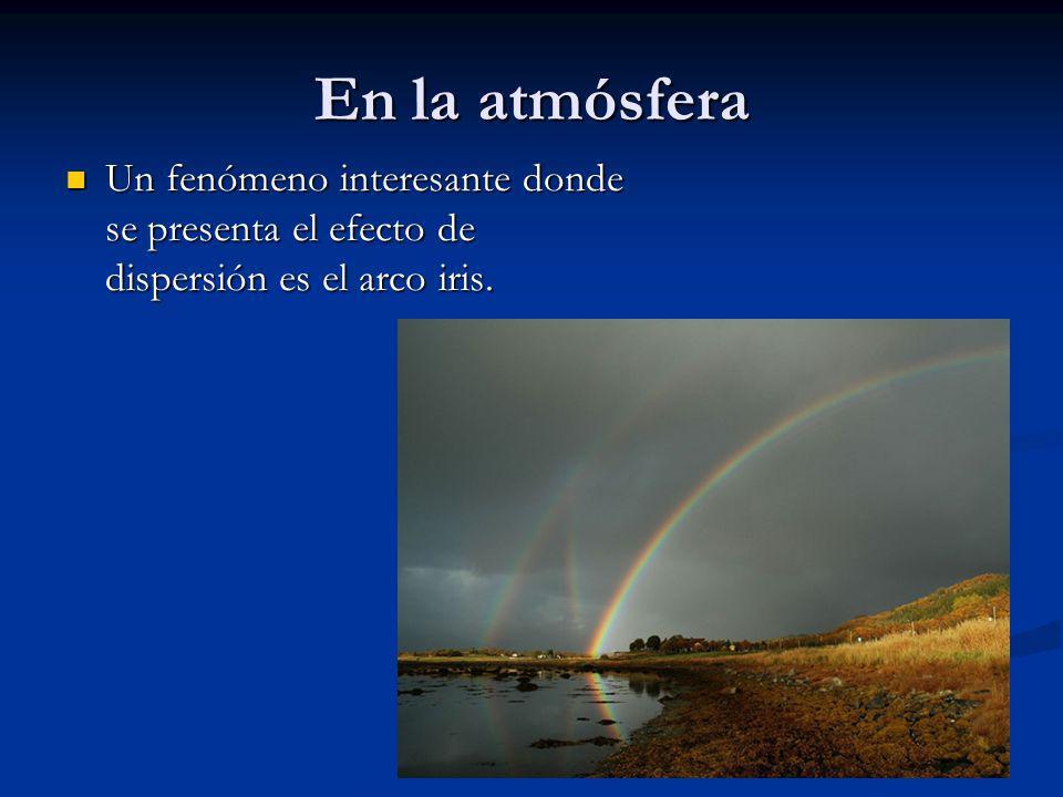 En la atmósfera Un fenómeno interesante donde se presenta el efecto de dispersión es el arco iris. Un fenómeno interesante donde se presenta el efecto