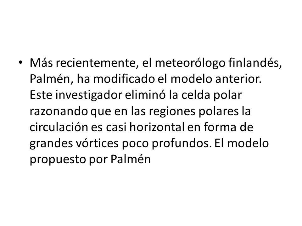 Más recientemente, el meteorólogo finlandés, Palmén, ha modificado el modelo anterior. Este investigador eliminó la celda polar razonando que en las r